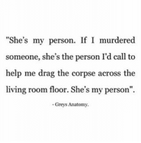 """True! And I'll always be """"your person"""". 💁🏻🙋🏻💃🏻❤❤❤❤: She's my person. If I murdered  someone, she's the person I'd call to  help me drag the corpse across the  living room floor. She's my person"""".  -Greys Anatomy. True! And I'll always be """"your person"""". 💁🏻🙋🏻💃🏻❤❤❤❤"""