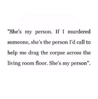 """💁Who's your person???: """"She's my person. If I murdered  someone, she's the person I'd call to  help me drag the corpse across the  living room floor. She's my person"""" 💁Who's your person???"""