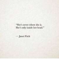 "Head, Never, and Her: ""She's never where she is.  She's only inside her head.""  02  Janet Fitch"