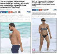 Amy Schumer, Leonardo DiCaprio, and Memes: She's no Trainwreck! Amy Schumer  Too much eating Gilbert Grape?  Leonardo DiCaprio shows off middle  showcases her knockout figure in  strapless bikini during Hawaii beach  age spread as he enjoys Mexican  outing  getaway with Nina Agdal  By MKELARKINFOR DAILYMAILCOM  PUBLISHED:032 GMT 18 July 2016 UPDATED O950 GMT 10 uly 2010  By MIKE LARKIN FOR DAILYMAILCOM  161  249  PUBLISHED: 0223 GMT 14  December 2016 UPDATED: 20:35 GMT 14 December 2016  2.1k  P401  She played a casual exloving drunkard in her breakout movie hit.  Share  View comments  But Amy Schumer proved she is far from a Trainwreck in real life as che showcased  her knockout bikini body as she went for estroll on the beach in Hawai on Saturday.  He played a grizzled man who lived off the earth in The Revenant.  The blonde beauty looked like she wa loving the attention as ohe turned heado  But Leonardo DiCaprio displayed the body of a fellow who likes to live the high life  while going for a paddle in the tropical paradee of Oahu  as he went for a paddle in the Mexico on Tuesday.  The jolly actor showed off his middle-age opread as he made the most of the sunny  weather on the Caribbean coast  Body beautiful Amy Schumer paraded her pleasingly ample curvesinaskimpy bikini in Hawaii  on Saturday Remember, it's only okay to shame men. 😂😂