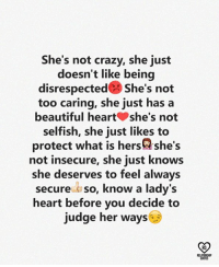 Beautiful, Crazy, and Memes: She's not crazy, she just  doesn t like being  disrespected s he's not  too caring, she just has a  beautiful heartshe's not  selfish, she just likes to  protect what is hers@she's  not insecure, she just knows  she deserves to feel always  secure so, know a lady's  heart before you decide to  judge her ways  RO