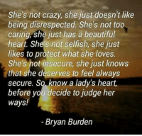 Beautiful, Crazy, and Memes: She's not crazy, she just doesn't like  being disrespected. She's not too  caring, she just has a beautiful  heart. She's not selfish, she just  likes to protect what she loves.  She's not insecure, she just knows  that she deserves to feel always  secure. So know a lady's heart.  before you decide to judge her  ways!  Bryan Burden