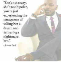 """A Dream, Crazy, and Doe: """"She's not crazy,  she's not bipolar,  you're just  experiencing the  consequence of  selling her a  dream and  delivering a  nightmare,  bro  Jereme Ford MOTHERS: HAVE YOU EVER WANTED TO WORK FROM HOME?  It doesn't matter whether you're fed up with working outside the home or you're just ready to make some extra money, the opportunities available for work-at-home mothers can prove incredible. If you're holding back out of fear that your skills aren't good enough to turn dreams into reality, relax! Even women who may lack degrees or high-priced """"career skills"""" will find there are plenty of options for launching lucrative home-based businesses.  The truth is you don't necessarily have to have a specific skill set in place to work at home, there are workarounds to overcome almost any stumbling blocks that may stand in your way. There is no reason to get discouraged! Diving into the prospect of working at home can be an incredible decision to make for you and your entire family. It does, however, require careful consideration. In this 63 page ebook, we'll discuss the things you'll need to consider to have a successful home based business. Below is just some information that you are about to learn:  (1) The benefits of working at home. (2) How to tell if working at home is right for you. (3) Family support is crucial. (4) Self-discipline gets the job done. (5) Overcoming obstacles (6) Opportunities for unskilled workers and so much more.  For a limited time, you can either get this 1 ebook for only $2.00 or even get a better deal where you can get an enormous collection of 70 ebooks on many different subjects for only $10. To find out about all the other 70 ebooks or to purchase any of these ebooks including the one you are reading about right now, please go to: http://wordsofwisdomforwomen.com/b-200.htm"""