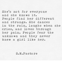 She Knows, Girl, and Rain: She's not for everyone  and she knows it.  Peo ple find her different  and strange. She dances  in the rain, laughs when she  cries, and loves through  her pain. People fear the  unkno wn and they never  knew a girl like her.  S.M.Pastore