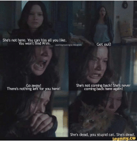 Katniss Everdeen quote  ~ The Twilight Game of Reigning Ravenclaw's Belle Tudor admin: She's not here. You can hiss all you like  You won't find Prim  catchingmockingJay Instagram  Get out!  She's not coming back! She's never  Go away!  There's nothing left for you here!  coming back here again!  She's dead, you stupid cat. She's dead  ifunny.CO Katniss Everdeen quote  ~ The Twilight Game of Reigning Ravenclaw's Belle Tudor admin