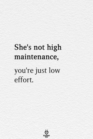 High, Youre, and Just: She's not high  maintenance,  you're just low  effort.