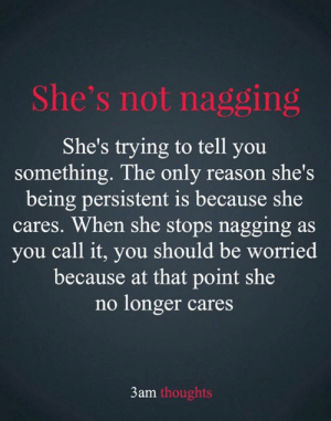 Memes, Reason, and 🤖: She's not nagging  She's trying to tell you  something. The only reason she's  being persistent is because she  cares. When she stops nagging  you call it, you should be worried  because at that point she  no longer cares  as  3am thoughts