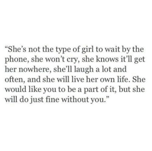 "She Will: ""She's not the type of girl to wait by the  phone, she won't cry, she knows it'll get  her nowhere, she'll laugh a lot and  often, and she will live her own life. She  would like you to be a part of it, but she  will do just fine without you."""