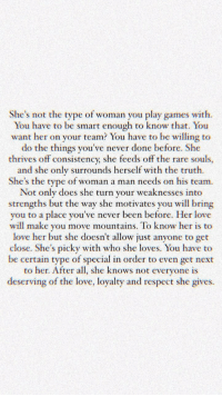 Man Needs: She's not the type of woman you play games with  You have to be smart enough to know that. You  want her on your team? You have to be willing to  do the things you've never done before. She  thrives off consistency, she feeds off the rare souls,  and she only surrounds herself with the truth.  She's the type of woman a man needs on his team  Not only does she turn your weaknesses into  strengths but the way she motivates you will bring  you to a place you've never been before. Her love  will make you move mountains. To know her is to  love her but she doesn't allow just anyone to get  close. She's picky with who she loves. You have to  be certain type of special in order to even get next  to her. After all, she knows not everyone is  deserving of the love, loyalty and respect she gives.