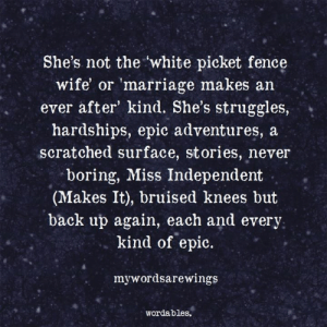 Wordables: She's not the white picket fence  wife or 'marriage makes an  ever after' kind. She's struggles, *  hardships, epic adventures, a  scratched surface, stories, never  boring, Miss Independent  (Makes It), bruised knees but  back up again, each and every  kind of epic.  mywordsarewings  wordables.