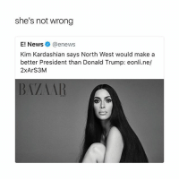 Donald Trump, Kim Kardashian, and News: she's not wrong  E! News @enews  Kim Kardashian says North West would makea  better President than Donald Trump: eonli.ne/  2xArS3M  BVAAR tell them Kimberly