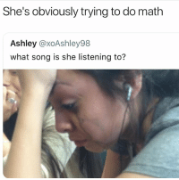 Funny, Math, and Song: She's obviously trying to do math  Ashley @xoAshley98  what song is she listening to? Me in calculus 😩😂