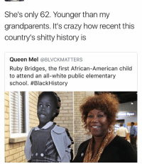 ruby bridges: She's only 62. Younger than my  grandparents. It's crazy how recent this  country's shitty history is  Queen Mel  @BLVCKMATTERS  Ruby Bridges, the first African-American child  to attend an all-white public elementary  school. #Black History