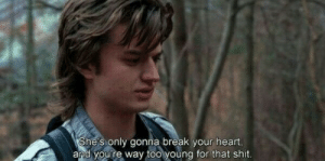 break your heart: She's only gonna break your heart,  and you're way too young for that shit.