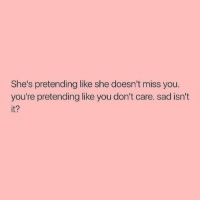 But you're truly not missed: She's pretending like she doesn't miss you.  you're pretending like you don't care. sad isn't  it? But you're truly not missed