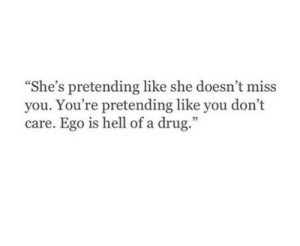 "ego: ""She's pretending like she doesn't miss  you. You're pretending like you don't  care. Ego is hell of a drug.""  35"
