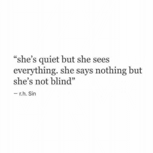 "Quiet, Sin, and She: ""she's quiet but she sees  everything. she says nothing but  she's not blind""  r.h. Sin"