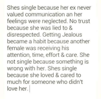 Jealous, Love, and Memes: Shes single because her ex never  valued communication an her  feelings were neglected. No trust  because she was lied to &  disrespected. Getting Jealous  became a habit because another  female was receiving his  attention, time, effort & care. She  not single because something is  wrong with her. Shes single  because she loved & cared to  much for someone who didn't  love her.
