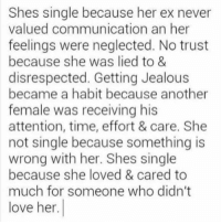 Ex's, Jealous, and Love: Shes single because her ex never  valued communication an her  feelings were neglected. No trust  because she was lied to &  disrespected. Getting Jealous  became a habit because another  female was receiving his  attention, time, effort & care. She  not single because something is  wrong with her. Shes single  because she loved & cared to  much for someone who didn't  love her.