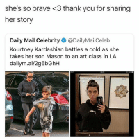 Kourtney Kardashian, Thank You, and Brave: she's so brave <3 thank you for sharing  her story  Daily Mail Celebrity @DailyMailCeleb  Kourtney Kardashian battles a cold as she  takes her son Mason to an art class in LA  dailym.ai/2g6bGhH  0go 😂😂😂😂😂