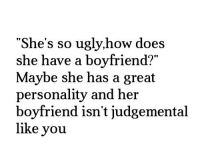 "Ugly, Boyfriend, and How: ""She's so ugly,how does  she have a boyfriend?""  Maybe she has a great  personality and her  boyfriend isn't judgemental  like you  90"