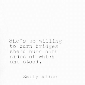 Bridges: She's so willing  to burn bridges  she'd burn ooth  sides of which  she stood.  Emily Alice