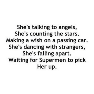 https://iglovequotes.net/: She's talking to angels,  She's counting the stars.  Making a wish on a passing car.  She's dancing with strangers,  She's falling apart.  Waiting for Supermen to pick  Her up. https://iglovequotes.net/