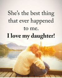 She's the best thing  that ever happened  to me.  I love my daughter! She's the best thing that ever happened to me. I love my daughter! powerofpositivity