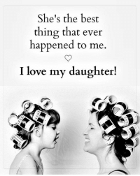 Love, Memes, and Best: She's the best  thing that ever  happened to me  I love my daughter!  dA