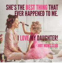 SHE'S THE BEST THING THAT  VER HAPPENED TO ME  I LOVE MY DAUGHTER!  HOT MON CLUB My daughter is my rock, my everything!  credit: Hot Moms Club