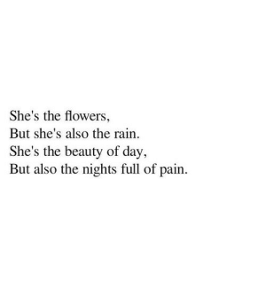 Flowers, Rain, and Pain: She's the flowers,  But she's also the rain  She's the beauty of day,  But also the nights full of pain.
