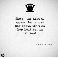 Head, Queen, and Michael: She's the kind of  queen that knows  her crown isn't on  her head but in  her soul.  Adrian Michael