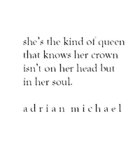 Queen, Her, and Soul: she's the kind of queen  that knows her crown  isn't on ead but  111 licr soul  adrian mihael