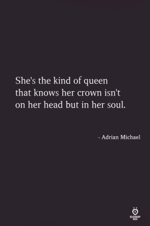 Head, Queen, and Michael: She's the kind of queen  that knows her crown isn't  on her head but in her soul.  - Adrian Michael  LES