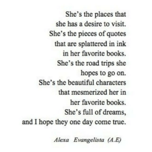 Beautiful, Books, and True: She's the places that  she has a desire to visit.  She's the pieces of quotes  that are splattered in ink  in her favorite books.  She's the road trips she  hopes to go on.  She's the beautiful characters  that mesmerized her in  her favorite books  She's full of dreams,  and I hope they one day come true.  Alexa Evangelista (A.E)