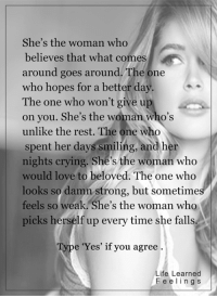 <3: She's the woman who  believes that what comes  around goes around. The one  who hopes for a better day  The one who won't give up  on you. She's the woman who's  unlike the rest. The one who  spent her days smiling, and her  nights crying. She's the woman who  would love to beloved. The one who  looks so damn strong, but sometimes  feels so weak. She's the woman who  picks herself up every time she falls.  e 'Yes' if you agree  Life Learned  F e e l i n g s <3