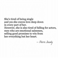 Tired Of Being Single: She's tired of being single  and yes she craves love deep down  in every part of her.  However, she is also tired of falling for actors  men who are emotional salesmen,  selling good promises to win from  her everything but her heart.  Perre Jeant