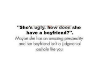 """Doe, Memes, and Ugly: """"She's ugly, how does she  have a boyfriend?""""  Maybe she has an amazing personality  and her boyfriend isn't a judgmental  asshole like you."""