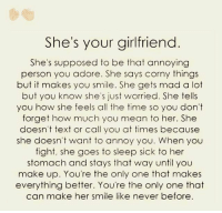 Memes, Annoyed, and Annoying: She's your girlfriend  She's supposed to be that annoying  person you adore. She says corny things  but it makes you smile. She gets mad a lot  but you know she's just worried. She tells  you how she feels all the time so you don't  forget how much you mean to her. She  doesn't text or call you at times because  she doesn't want to annoy you. When you  fight, she goes to sleep sick to her  stomach and stays that way until you  make up. You're the only one that makes  everything better. You're the only one that  can make her smile like never before.