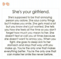 All of the Things: She's your girlfriend  She's supposed to be that annoying  person you adore. She says corny things  but it makes you smile. She gets mad a lot  but you know she's just worried. She tells  you how she feels all the time so you don't  forget how much you mean to her. She  doesn't text or call you at times because  she doesn't want to annoy you. When you  fight, she goes to sleep sick to her  stomach and stays that way until you  make up. You're the only one that makes  everything better. You're the only one that  can make her smile like never before.