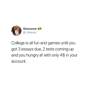 Af, College, and Hungry: Shevonne  @_shevyy  College is all fun and games until you  got 3 essays due, 2 tests coming up  and you hungry af with only 4$ in your  account. Truth 😅
