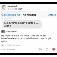 Being Alone, Ironic, and Breakfast: shez tired  tauruz Follow  K Messages (6)  The Warden  Details  Me. Sitting. Sipping coffee......  Alone  blacberries  my mom sent this text when i was late for our  breakfast date and it sounds like text posts tht yall  make  Source: blacberries  126,257 notes