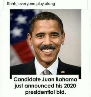 Bid: Shhh, everyone play along  Candidate Juan Bahama  just announced his 2020  presidential bid