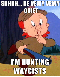 All I could think of after seeing what the FBI has been up to lately...: SHHHH... BE VEWY VEWY  QUIET  I'M HUNTING  WAYCISTS  made on imgu All I could think of after seeing what the FBI has been up to lately...