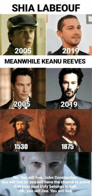 That's why he always act kind to others: SHIA LABEOUF  2005  2019  MEANWHILE KEANU REEVES  2005  2019  1530  1875  No. You will live, John Constantine.  You will live so you will have the chance to prove  that your soul truly belongs in hell.  Oh, you will live. You will live. That's why he always act kind to others