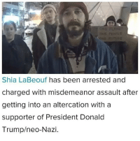 COMRADE SHIA: Shia LaBeouf has been arrested and  charged with misdemeanor assault after  getting into an altercation with a  supporter of President Donald  Trump/neo-Nazi. COMRADE SHIA