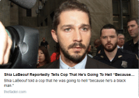 "Shia LaBeouf: Shia LaBeouf Reportedly Tells Cop That He's Going To Hell ""Because...  Shia LaBeouf told a cop that he was going to hell ""because he's a black  man.""  thefader.com"