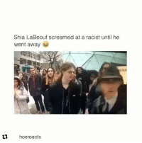 Ass, Crazy, and Memes: Shia LaBeouf screamed at a racist until he  went away  L1 hoereacts Even Stevens Repost @chicanxpride: Only reposting this bc a lot of people think shia is batshit crazy, when in reality he's just a real ass mf (I'd do the same thing he's doing that's how I know frfr he's legit 💯💀) Listen I'm team shia man whether its wierd shit in a bird cage while sia plays in the background or just Even Stevens re-runs IM 👏🏼 THERE 👏🏼 IM 👏🏼 HERE 👏🏼 FOR 👏🏼 IT