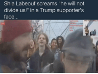 "Jaden Smith, Memes, and Shia LaBeouf: Shia Labeouf screams ""he will not  divide us!"" in a Trump supporter's  face  nntdividou In case you guys didn't know Even Stevens, Bumblebees first lover has set up a live stream in the middle of the street that will run throughout trumps entire presidency to remind the people that he will not divide the people... the first person to jump on the live stream was Jaden smith but so far this has been the golden moment of this live stream 😂😂😂....when this Neo-Nazi fella shows up to provoke him with anti-Semitic rhetoric probably not knowing that Shia is Jewish"