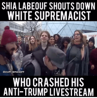 """(GC) Ok, alot of conservative page have been sharing this video and at first my inclination was to call out Shia as well. But listen closely to what the man is saying. He begins the video by saying """"1488"""", which is literally white supremacist jargon. Dylann Roof's journal was filled with this number. He even tries to say the quote associated with the number:  """"We must secure the existence of our people and a future for white children.""""  Get the hate mail ready, but a broken clock is right twice a day. Shia is a braying jackass and I have no doubt he and the minions surrounding him would have done this to any trump fan who dared confront them, but we have to be willing to call out racists in our ranks if we truly despise being labled racist for not voting democrat.: SHIA LABEOUF SHOUTS DOWN  WHITE SUPREMACIST  occupy DEMOCRATS  WHO CRASHED HIS  ANTI-TRUMP LIVESTREAM (GC) Ok, alot of conservative page have been sharing this video and at first my inclination was to call out Shia as well. But listen closely to what the man is saying. He begins the video by saying """"1488"""", which is literally white supremacist jargon. Dylann Roof's journal was filled with this number. He even tries to say the quote associated with the number:  """"We must secure the existence of our people and a future for white children.""""  Get the hate mail ready, but a broken clock is right twice a day. Shia is a braying jackass and I have no doubt he and the minions surrounding him would have done this to any trump fan who dared confront them, but we have to be willing to call out racists in our ranks if we truly despise being labled racist for not voting democrat."""